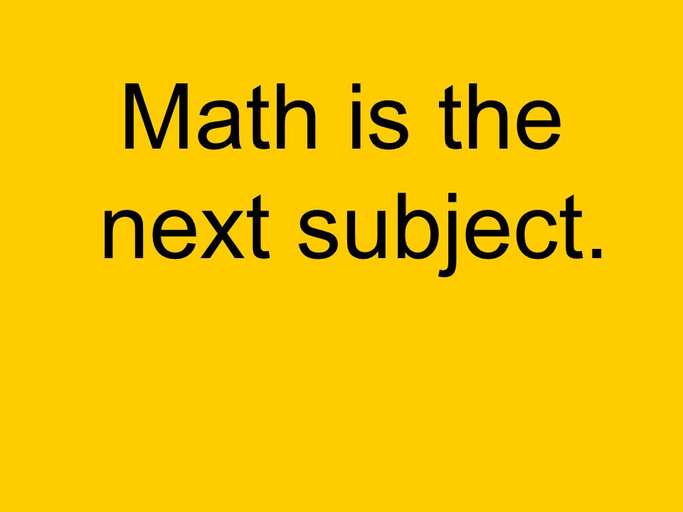 Math is the next subject.