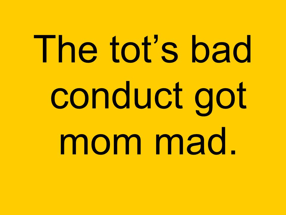 The tot's bad conduct got mom mad.
