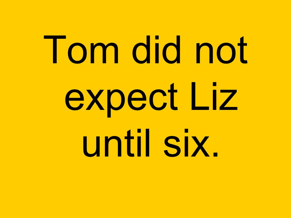Tom did not expect Liz until six.