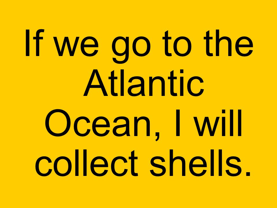 If we go to the Atlantic Ocean, I will collect shells.