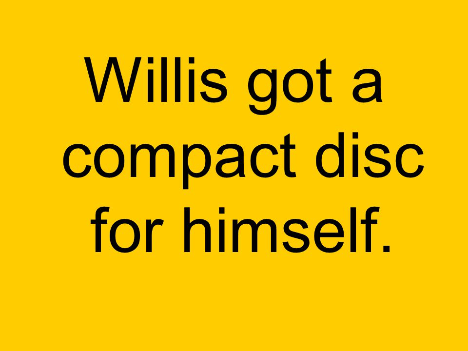 Willis got a compact disc for himself.