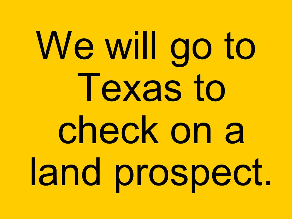 We will go to Texas to check on a land prospect.