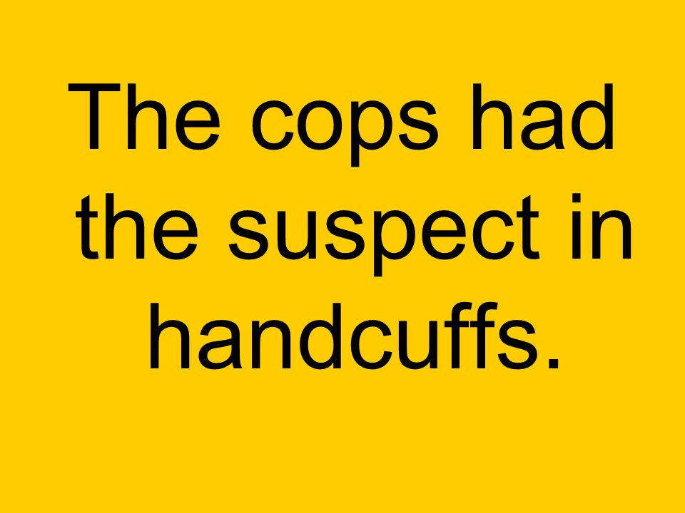 The cops had the suspect in handcuffs.