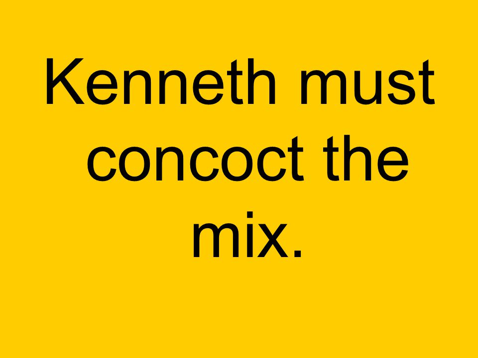 Kenneth must concoct the mix.
