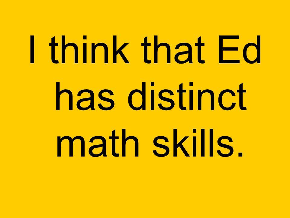 I think that Ed has distinct math skills.