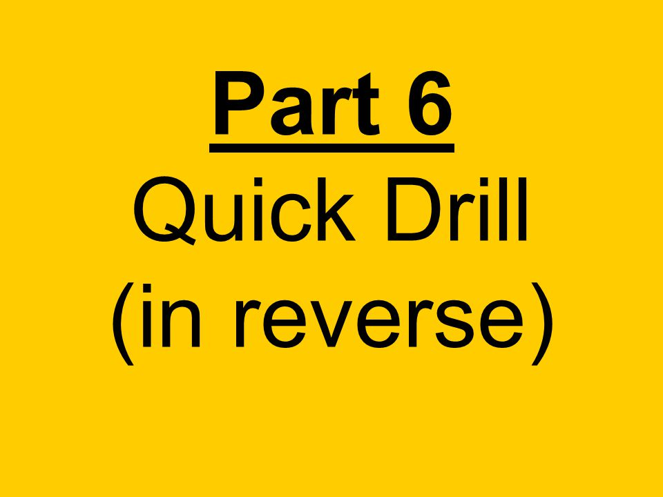 Part 6 Quick Drill (in reverse)