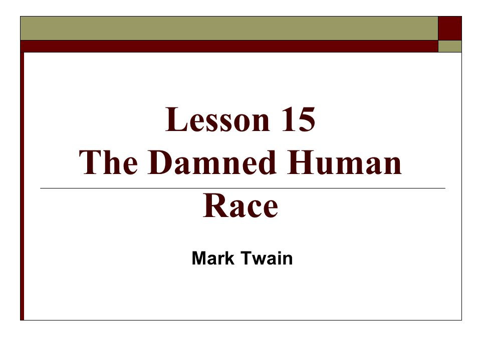 the damned human race by mark Critical of mark twain's the damned human race essay - part 2  mark twain, through a heavy dose of satire, irony, and a not-so-subtle attempt at the scientific method, provides readers with an effective, but flawed, argument as to why humans are the lowest of animals in his essay the damned human race - critical of mark twain's the damned human race essay introduction.