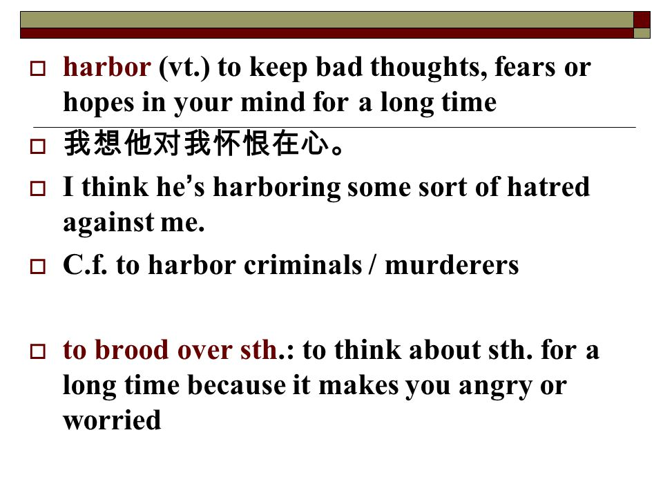 harbor (vt.) to keep bad thoughts, fears or hopes in your mind for a long time