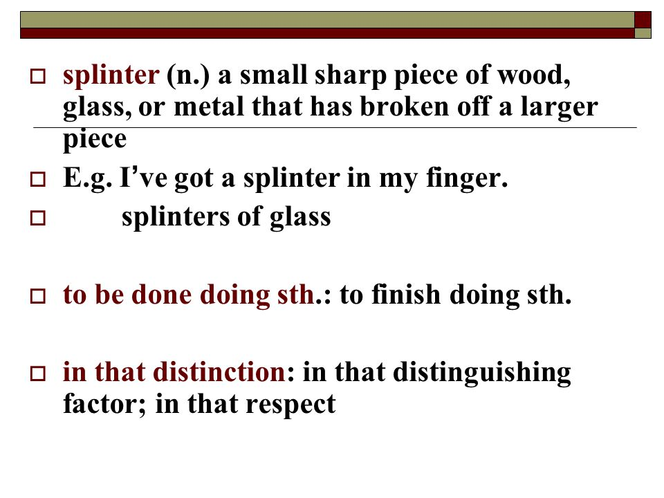splinter (n.) a small sharp piece of wood, glass, or metal that has broken off a larger piece