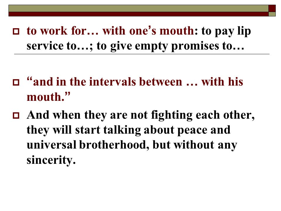 to work for… with one's mouth: to pay lip service to…; to give empty promises to…