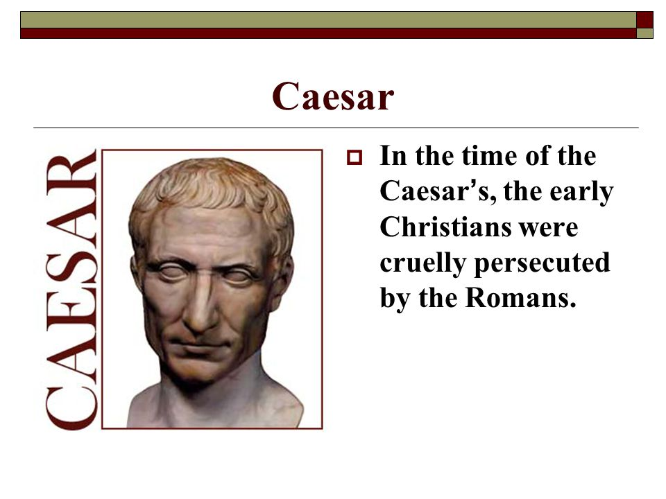 Caesar In the time of the Caesar's, the early Christians were cruelly persecuted by the Romans.