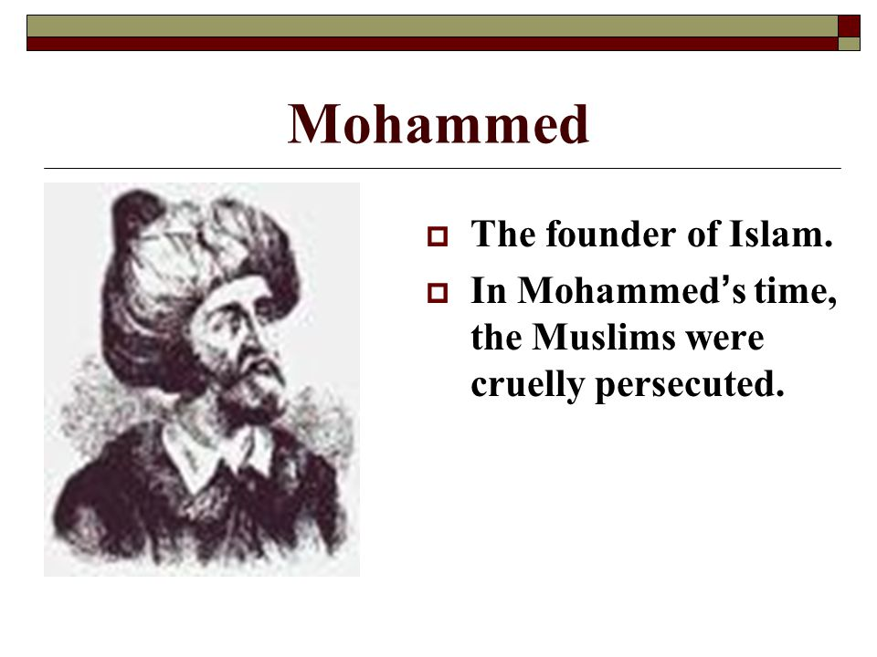 Mohammed The founder of Islam.