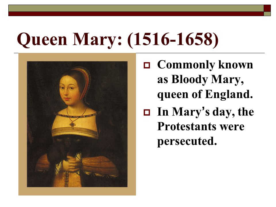 Queen Mary: (1516-1658) Commonly known as Bloody Mary, queen of England.