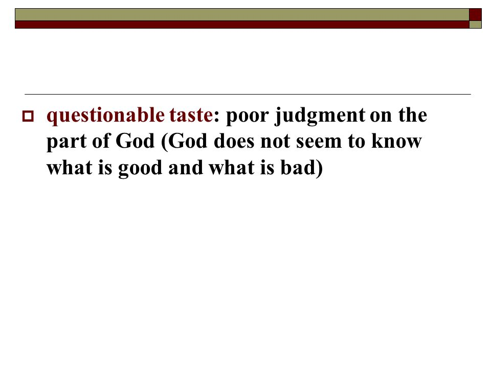 questionable taste: poor judgment on the part of God (God does not seem to know what is good and what is bad)