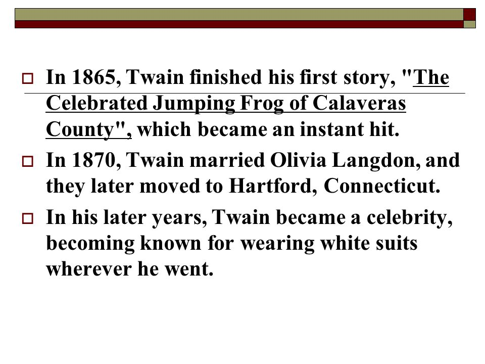 In 1865, Twain finished his first story, The Celebrated Jumping Frog of Calaveras County , which became an instant hit.