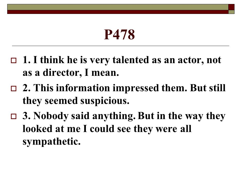 P478 1. I think he is very talented as an actor, not as a director, I mean. 2. This information impressed them. But still they seemed suspicious.