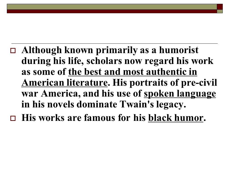 Although known primarily as a humorist during his life, scholars now regard his work as some of the best and most authentic in American literature. His portraits of pre-civil war America, and his use of spoken language in his novels dominate Twain s legacy.