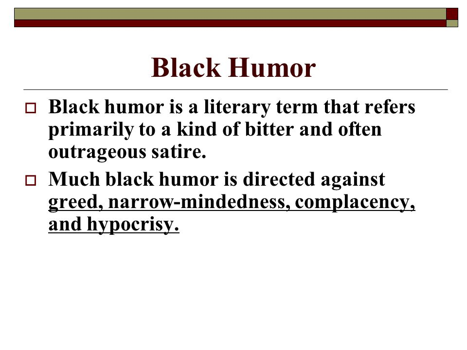 Black Humor Black humor is a literary term that refers primarily to a kind of bitter and often outrageous satire.