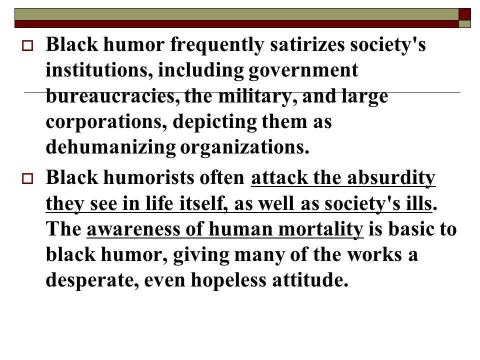 Black humor frequently satirizes society s institutions, including government bureaucracies, the military, and large corporations, depicting them as dehumanizing organizations.