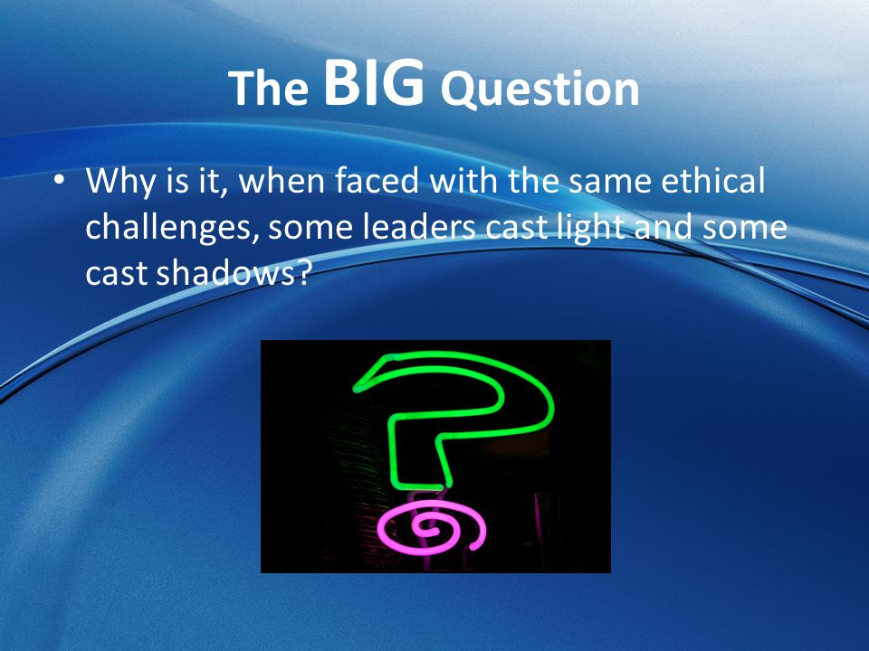 The BIG Question Why is it, when faced with the same ethical challenges, some leaders cast light and some cast shadows