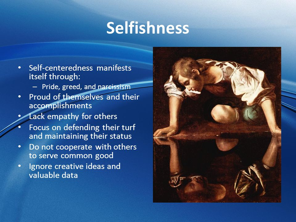 Selfishness Self-centeredness manifests itself through: