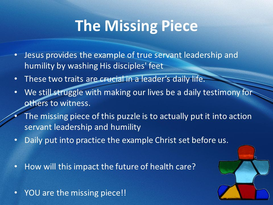 The Missing Piece Jesus provides the example of true servant leadership and humility by washing His disciples feet.