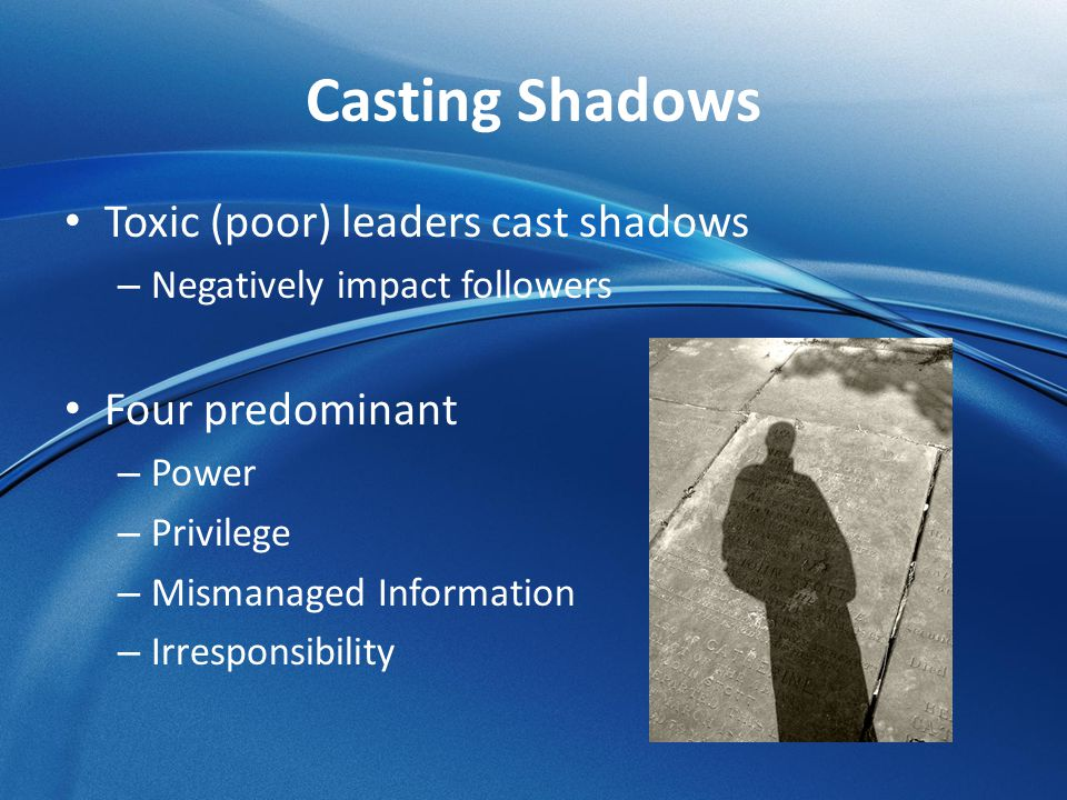 Casting Shadows Toxic (poor) leaders cast shadows Four predominant