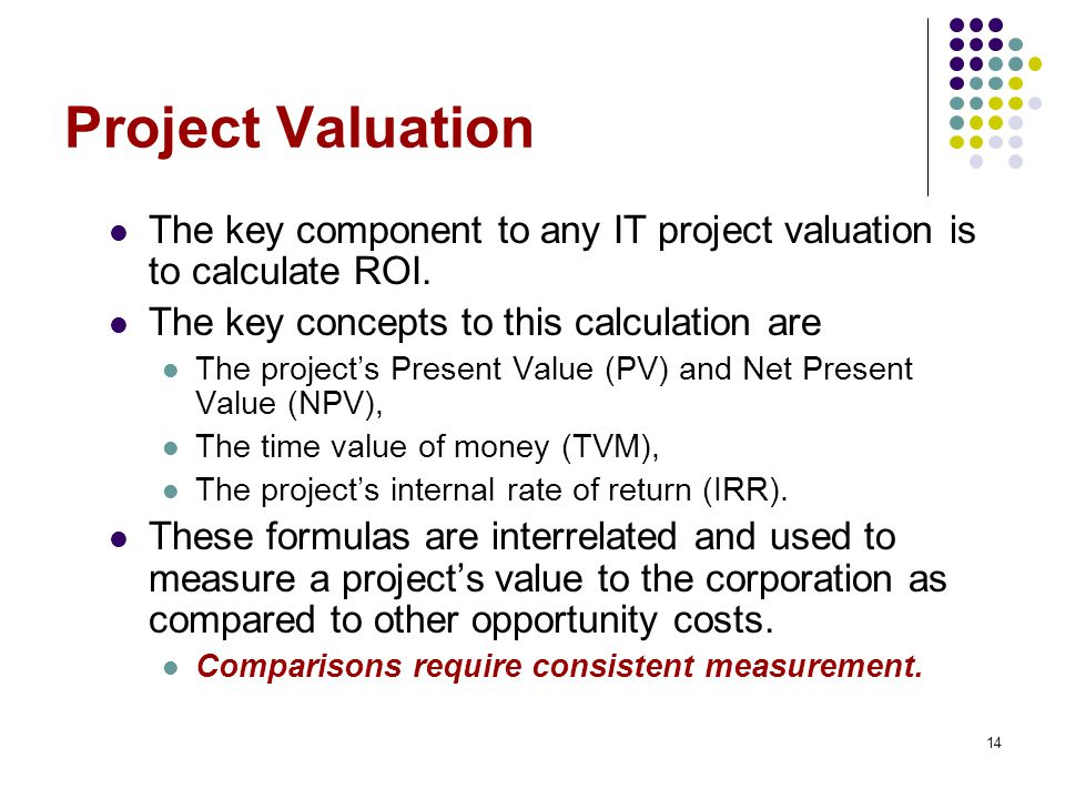 Project Valuation The key component to any IT project valuation is to calculate ROI. The key concepts to this calculation are.