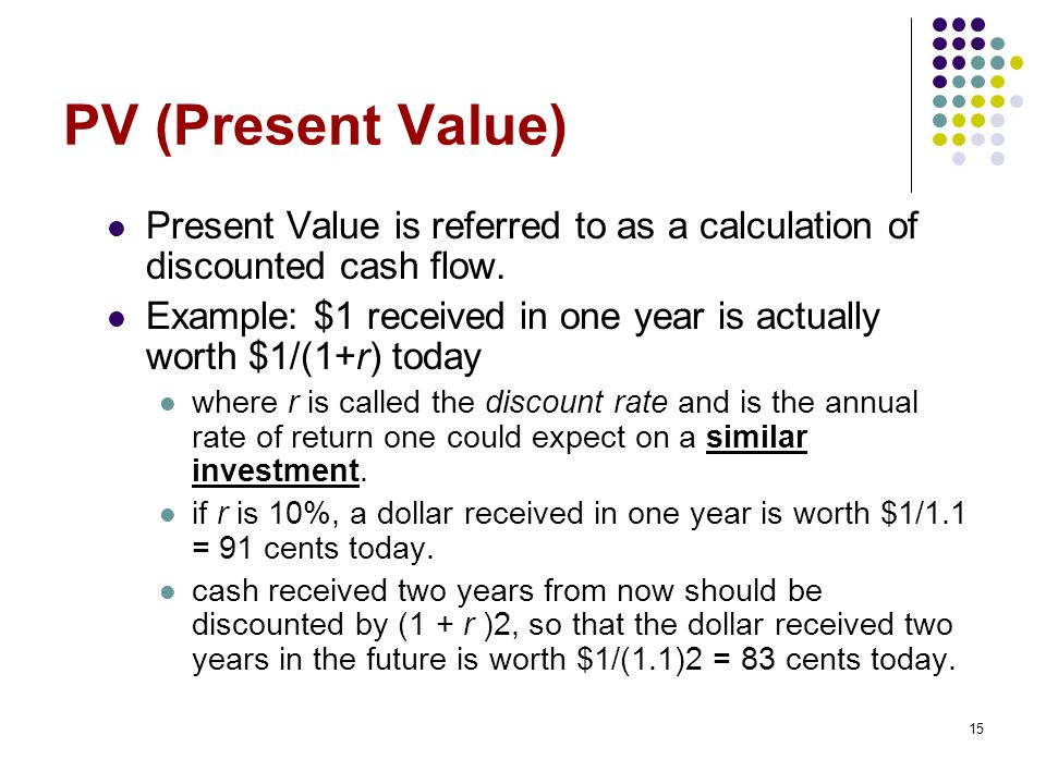 PV (Present Value) Present Value is referred to as a calculation of discounted cash flow.