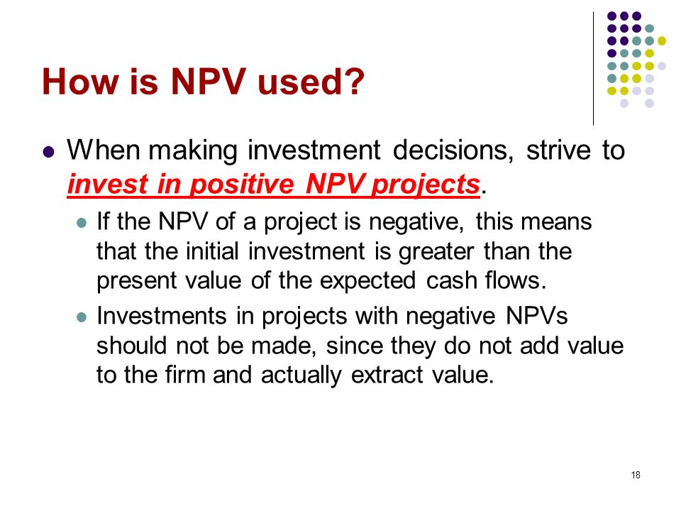 How is NPV used When making investment decisions, strive to invest in positive NPV projects.