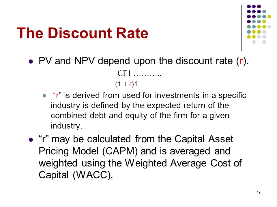 The Discount Rate PV and NPV depend upon the discount rate (r).