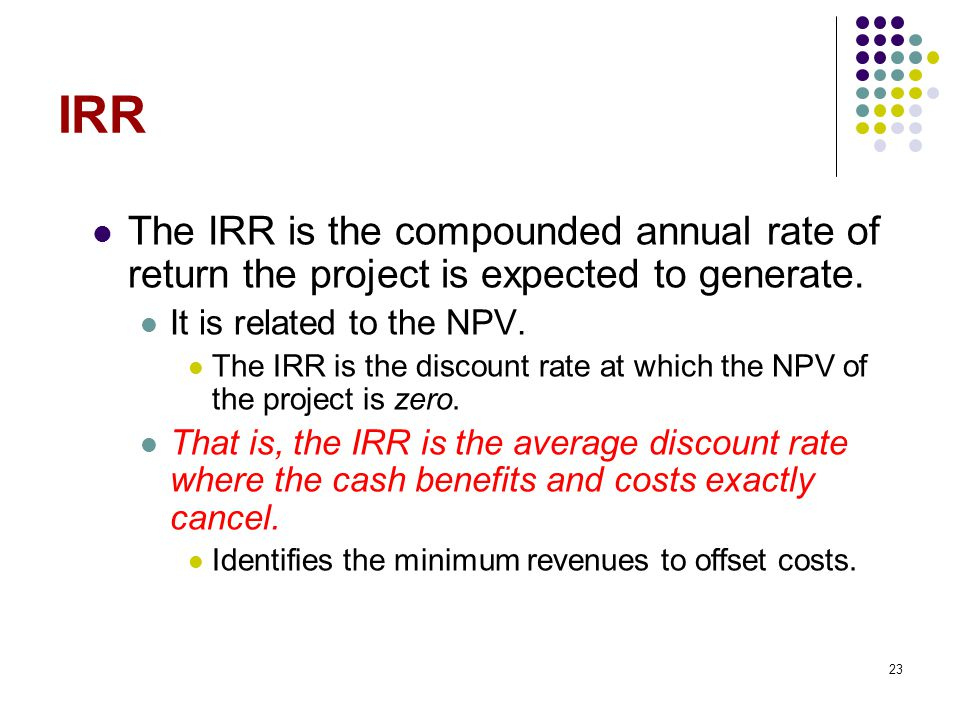 IRR The IRR is the compounded annual rate of return the project is expected to generate. It is related to the NPV.