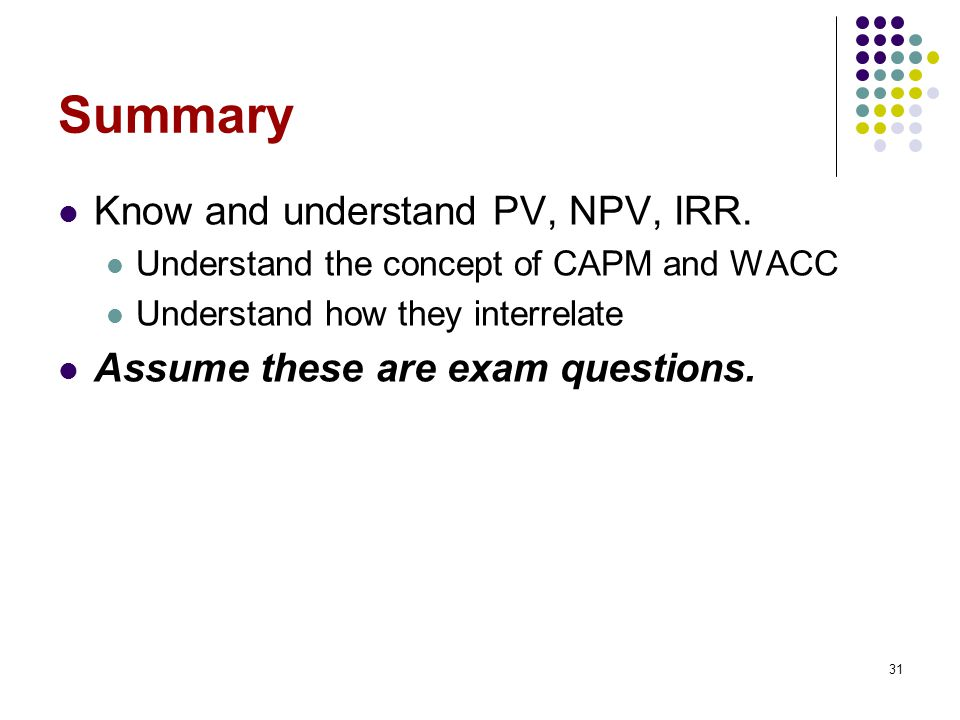 Summary Know and understand PV, NPV, IRR.