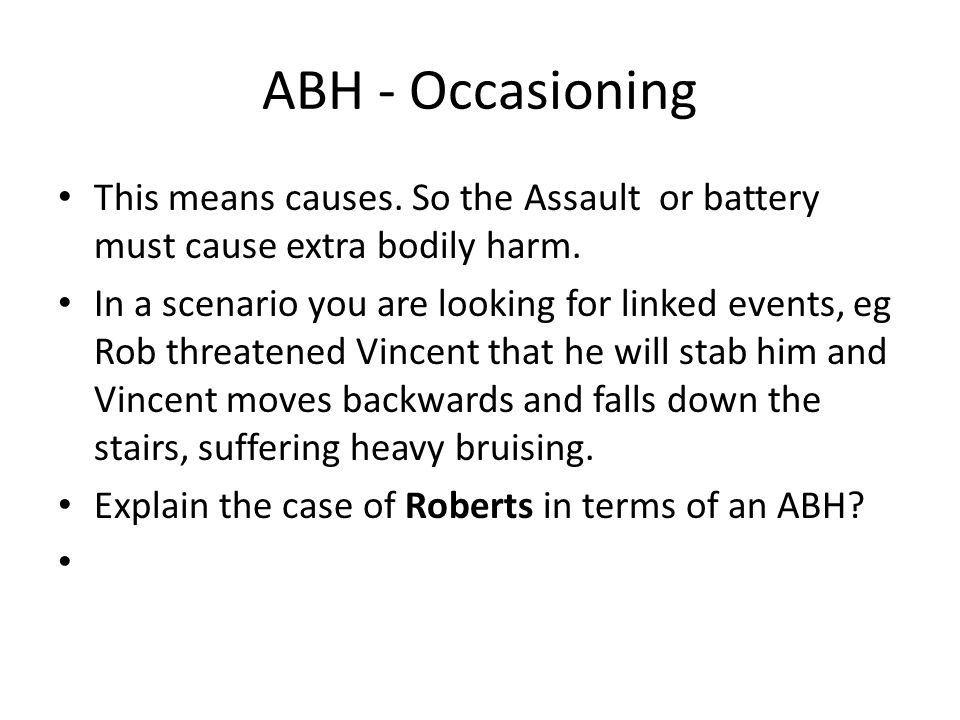ABH - Occasioning This means causes. So the Assault or battery must cause extra bodily harm.