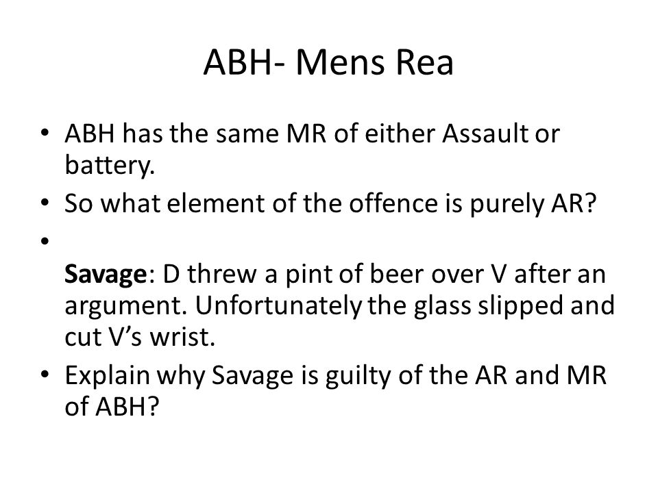 ABH- Mens Rea ABH has the same MR of either Assault or battery.