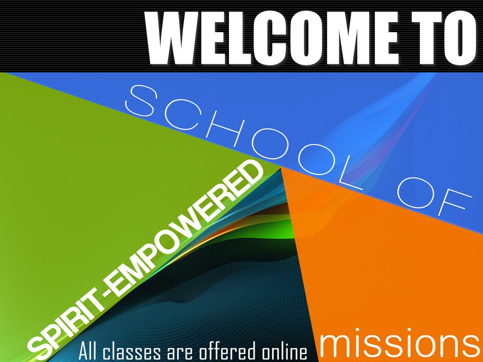 WELCOME TO We want to welcome you all to the 2015 spring semester of the spirit-empowered school of missions.