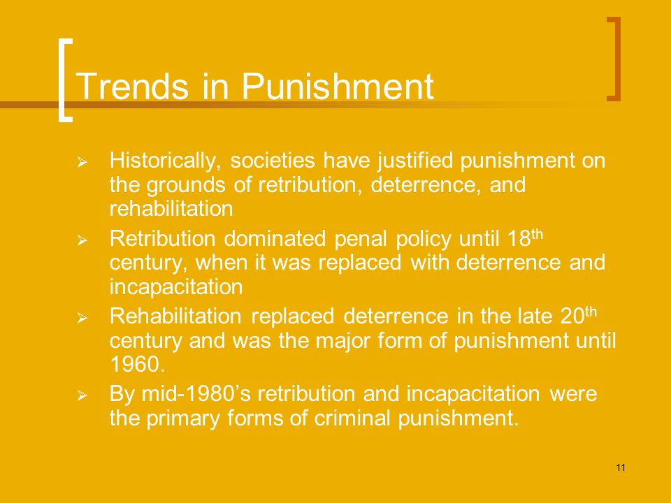 Trends in Punishment Historically, societies have justified punishment on the grounds of retribution, deterrence, and rehabilitation.