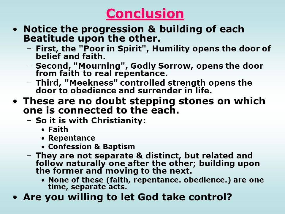 Conclusion Notice the progression & building of each Beatitude upon the other.