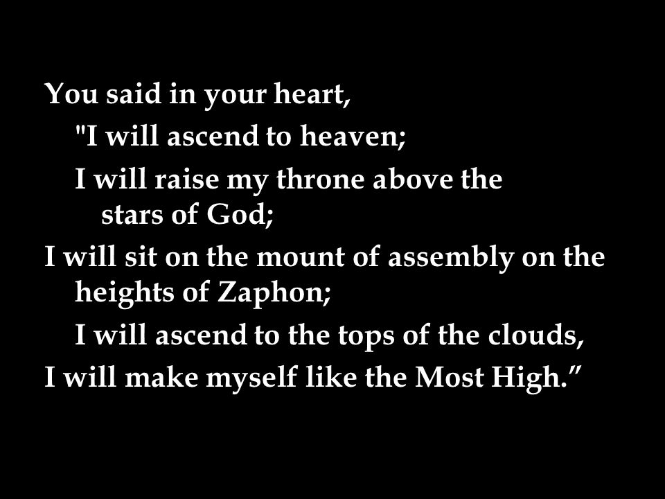 You said in your heart, I will ascend to heaven; I will raise my throne above the stars of God; I will sit on the mount of assembly on the heights of Zaphon; I will ascend to the tops of the clouds, I will make myself like the Most High.