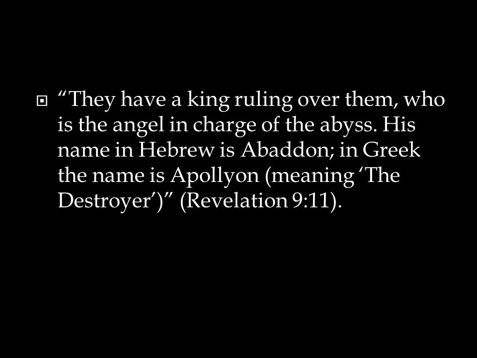 They have a king ruling over them, who is the angel in charge of the abyss.