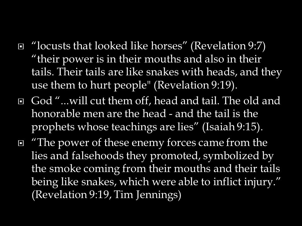 locusts that looked like horses (Revelation 9:7) their power is in their mouths and also in their tails. Their tails are like snakes with heads, and they use them to hurt people (Revelation 9:19).