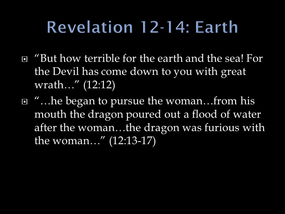 Revelation 12-14: Earth But how terrible for the earth and the sea! For the Devil has come down to you with great wrath… (12:12)