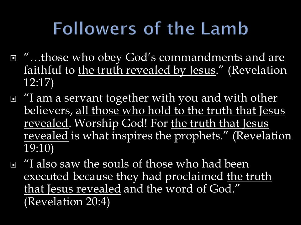 Followers of the Lamb …those who obey God's commandments and are faithful to the truth revealed by Jesus. (Revelation 12:17)