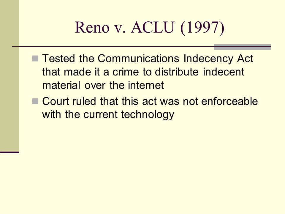 Reno v. ACLU (1997) Tested the Communications Indecency Act that made it a crime to distribute indecent material over the internet.