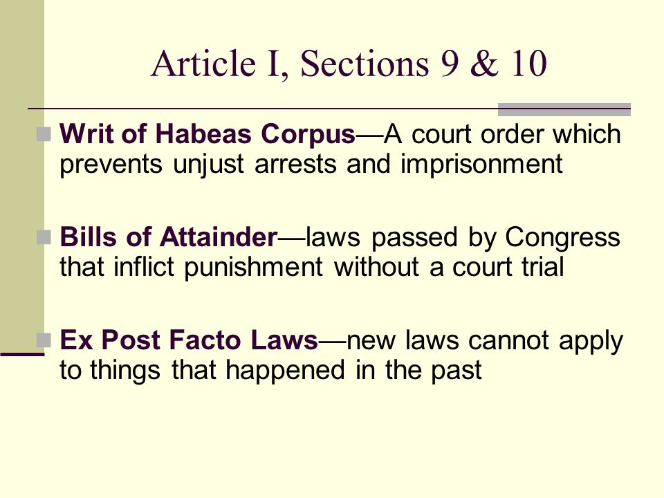 Article I, Sections 9 & 10 Writ of Habeas Corpus—A court order which prevents unjust arrests and imprisonment.