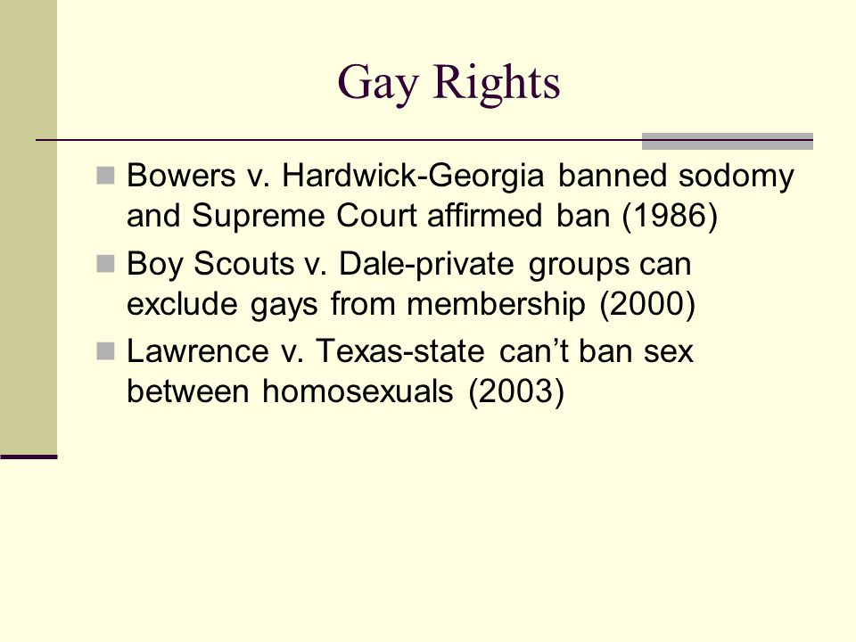 Gay Rights Bowers v. Hardwick-Georgia banned sodomy and Supreme Court affirmed ban (1986)