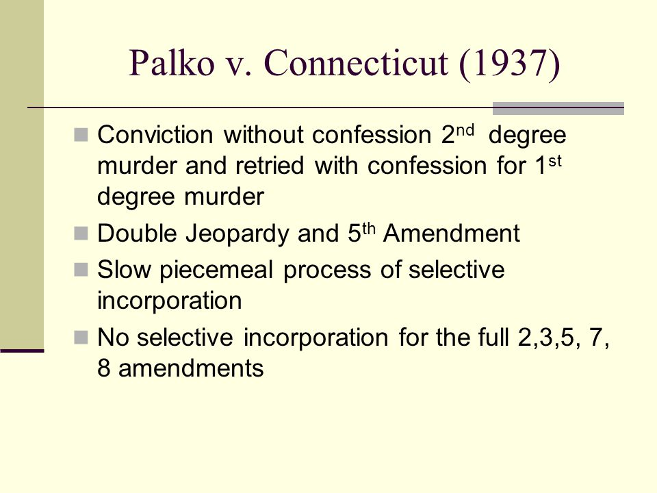 Palko v. Connecticut (1937) Conviction without confession 2nd degree murder and retried with confession for 1st degree murder.