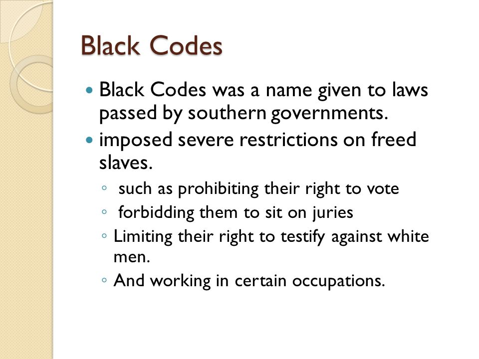 Black Codes Black Codes was a name given to laws passed by southern governments. imposed severe restrictions on freed slaves.