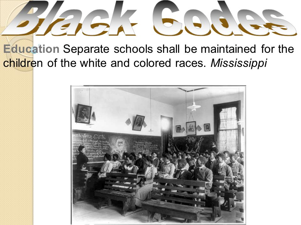Black Codes Education Separate schools shall be maintained for the children of the white and colored races.