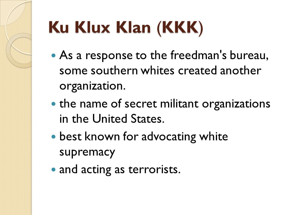 Ku Klux Klan (KKK) As a response to the freedman s bureau, some southern whites created another organization.